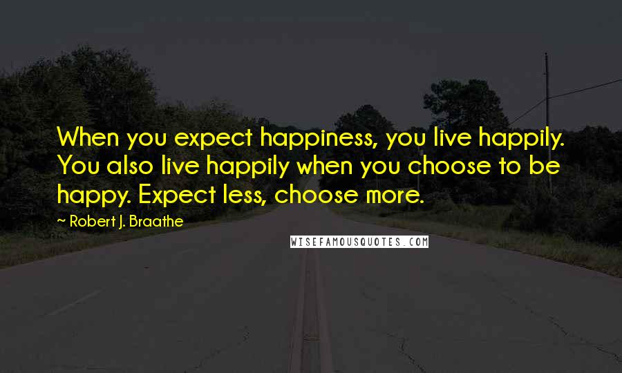 Robert J. Braathe quotes: When you expect happiness, you live happily. You also live happily when you choose to be happy. Expect less, choose more.
