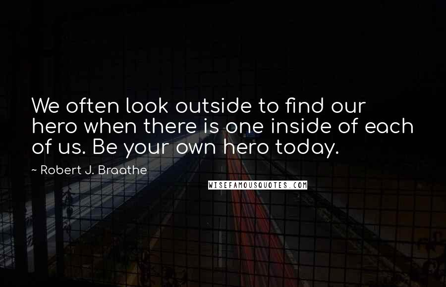 Robert J. Braathe quotes: We often look outside to find our hero when there is one inside of each of us. Be your own hero today.
