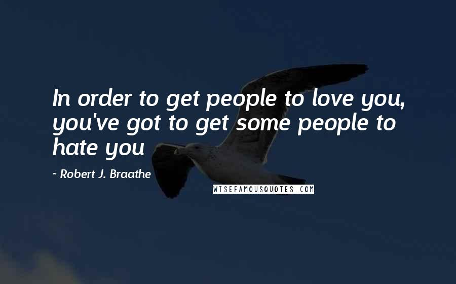 Robert J. Braathe quotes: In order to get people to love you, you've got to get some people to hate you
