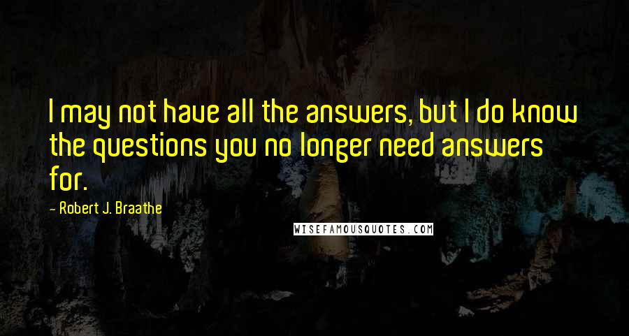 Robert J. Braathe quotes: I may not have all the answers, but I do know the questions you no longer need answers for.