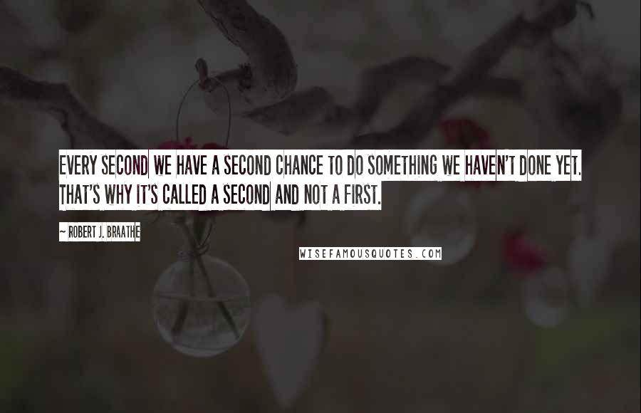 Robert J. Braathe quotes: Every second we have a second chance to do something we haven't done yet. That's why it's called a second and not a first.