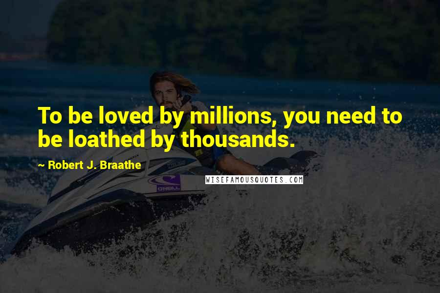 Robert J. Braathe quotes: To be loved by millions, you need to be loathed by thousands.