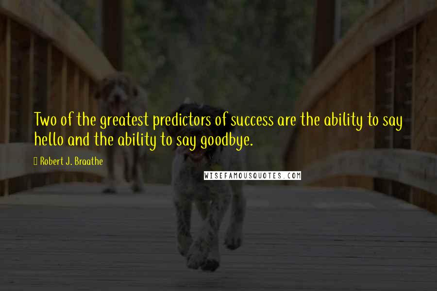 Robert J. Braathe quotes: Two of the greatest predictors of success are the ability to say hello and the ability to say goodbye.