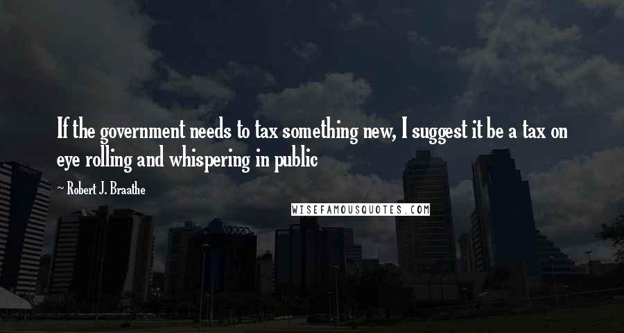 Robert J. Braathe quotes: If the government needs to tax something new, I suggest it be a tax on eye rolling and whispering in public