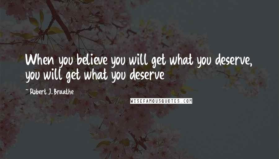 Robert J. Braathe quotes: When you believe you will get what you deserve, you will get what you deserve