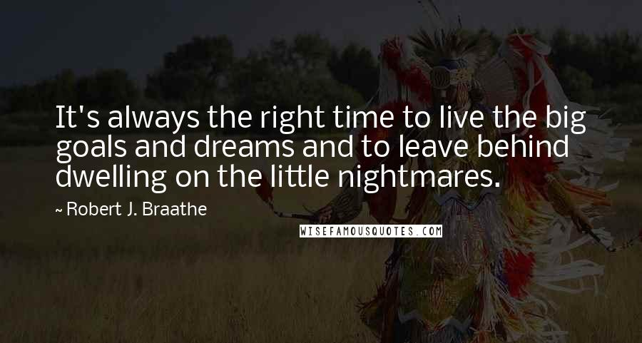 Robert J. Braathe quotes: It's always the right time to live the big goals and dreams and to leave behind dwelling on the little nightmares.