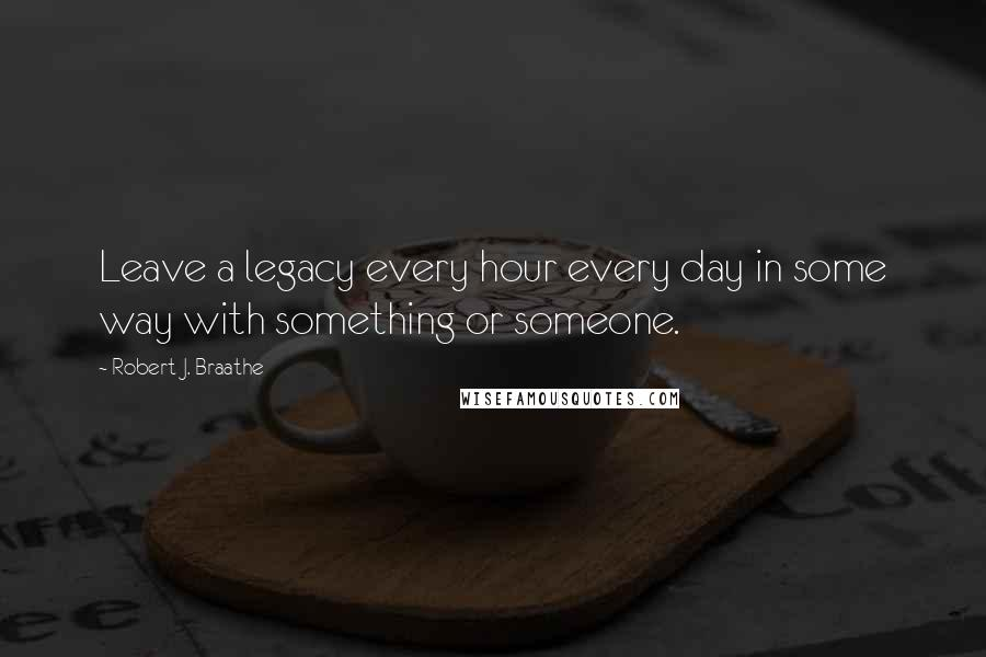 Robert J. Braathe quotes: Leave a legacy every hour every day in some way with something or someone.