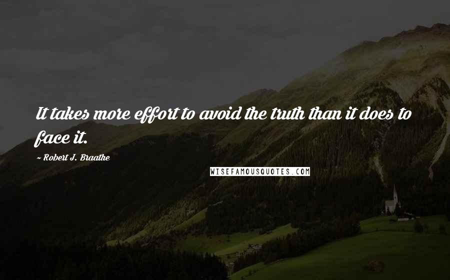 Robert J. Braathe quotes: It takes more effort to avoid the truth than it does to face it.