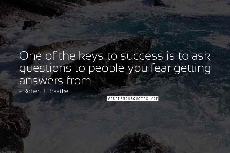 Robert J. Braathe quotes: One of the keys to success is to ask questions to people you fear getting answers from.