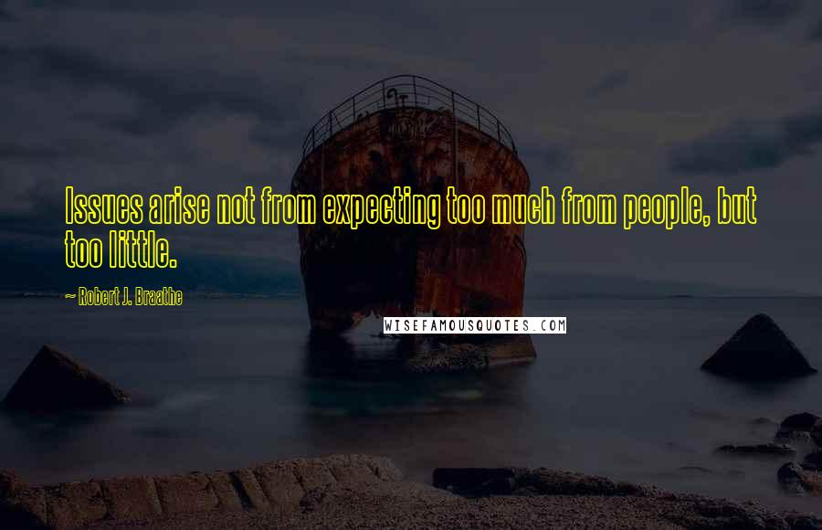 Robert J. Braathe quotes: Issues arise not from expecting too much from people, but too little.