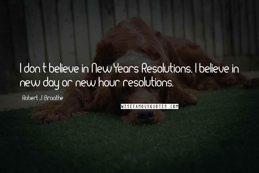 Robert J. Braathe quotes: I don't believe in New Years Resolutions. I believe in new day or new hour resolutions.