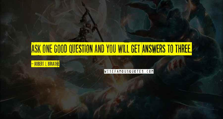 Robert J. Braathe quotes: Ask one good question and you will get answers to three.