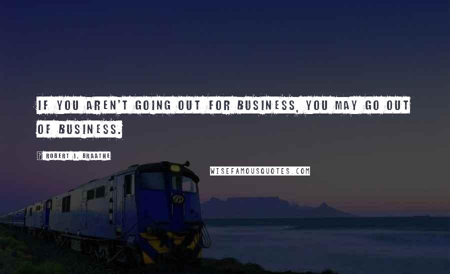 Robert J. Braathe quotes: If you aren't going out for business, you may go out of business.