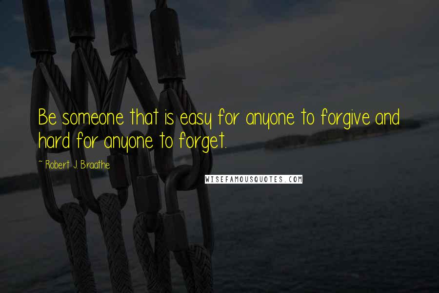 Robert J. Braathe quotes: Be someone that is easy for anyone to forgive and hard for anyone to forget.