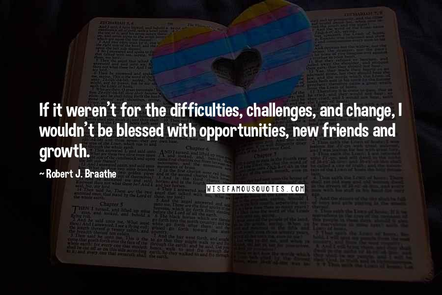 Robert J. Braathe quotes: If it weren't for the difficulties, challenges, and change, I wouldn't be blessed with opportunities, new friends and growth.