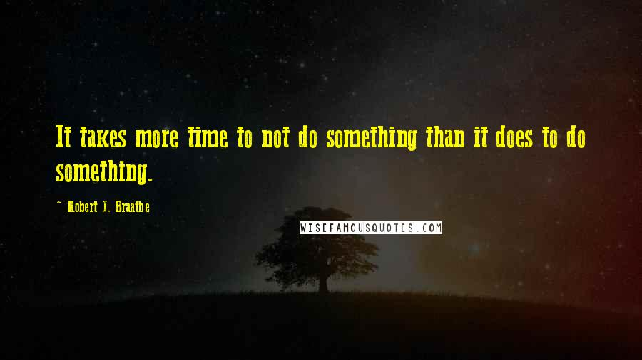 Robert J. Braathe quotes: It takes more time to not do something than it does to do something.