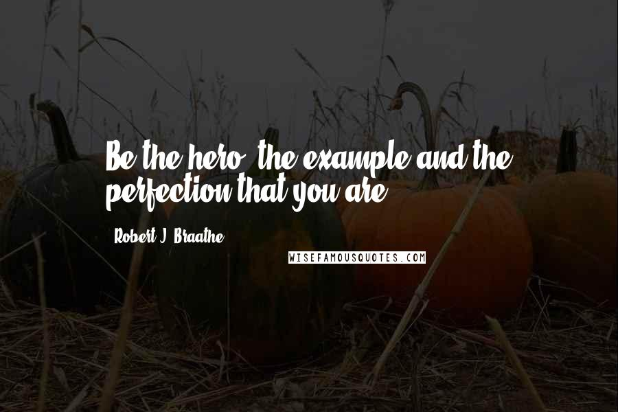 Robert J. Braathe quotes: Be the hero, the example and the perfection that you are.