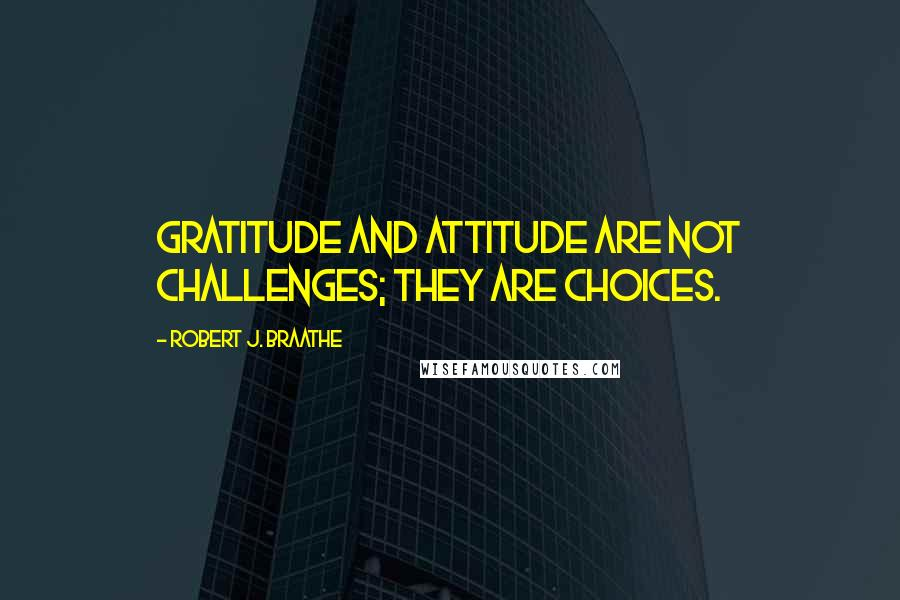 Robert J. Braathe quotes: Gratitude and attitude are not challenges; they are choices.