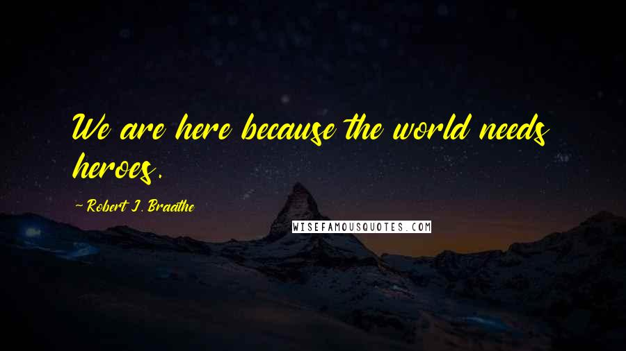 Robert J. Braathe quotes: We are here because the world needs heroes.