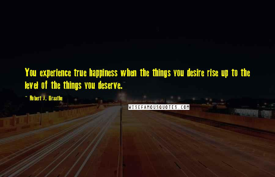 Robert J. Braathe quotes: You experience true happiness when the things you desire rise up to the level of the things you deserve.