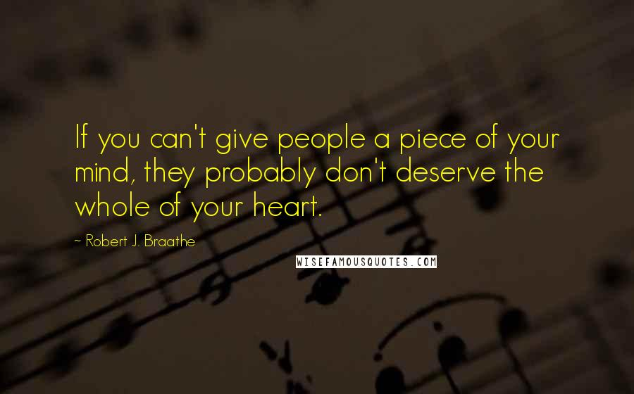 Robert J. Braathe quotes: If you can't give people a piece of your mind, they probably don't deserve the whole of your heart.