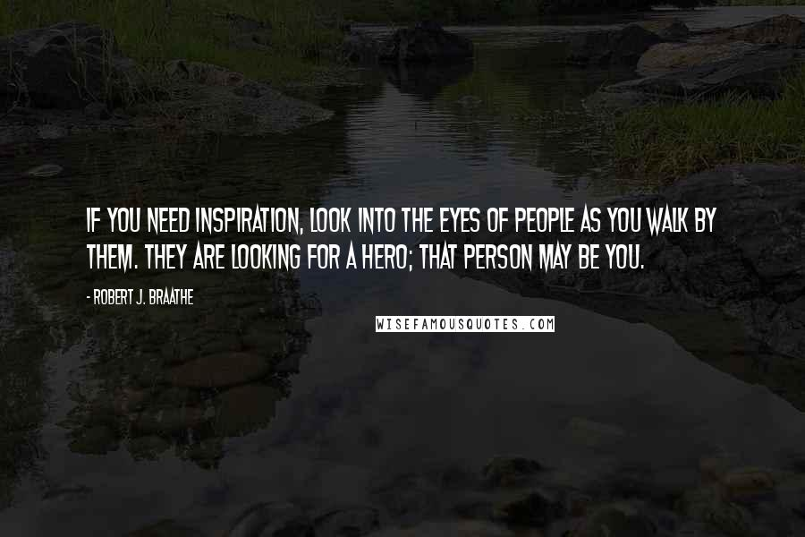 Robert J. Braathe quotes: If you need inspiration, look into the eyes of people as you walk by them. They are looking for a hero; that person may be you.