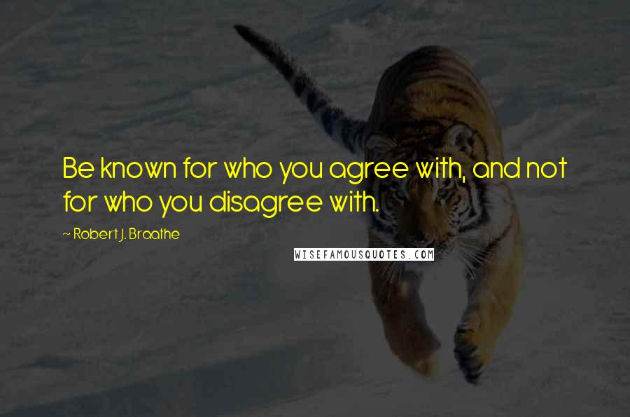 Robert J. Braathe quotes: Be known for who you agree with, and not for who you disagree with.