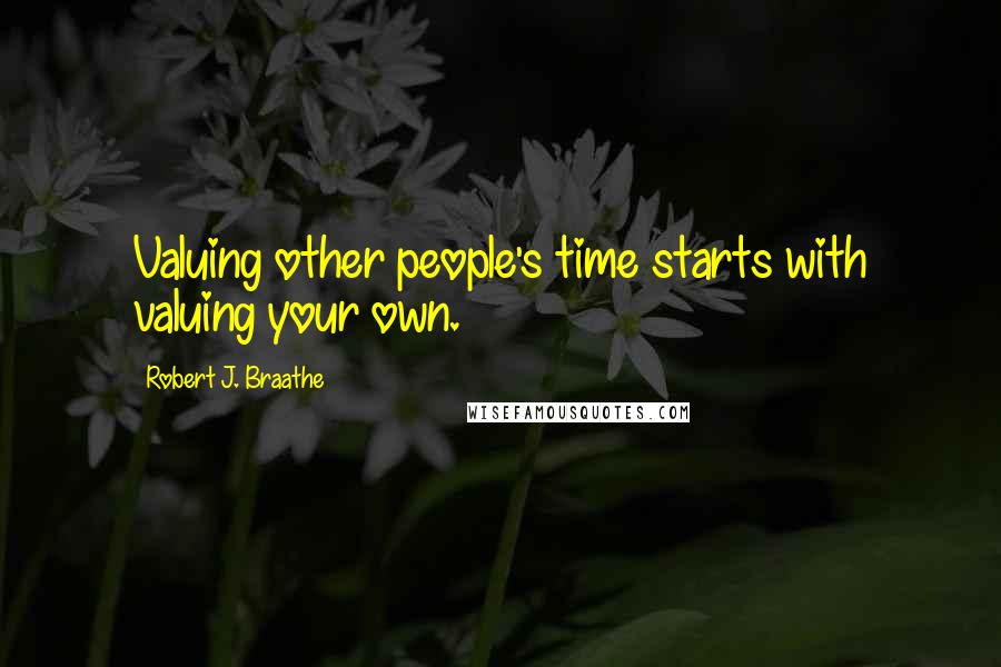 Robert J. Braathe quotes: Valuing other people's time starts with valuing your own.