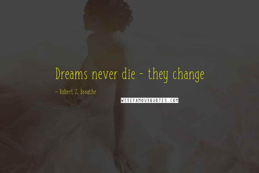 Robert J. Braathe quotes: Dreams never die - they change