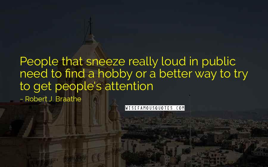 Robert J. Braathe quotes: People that sneeze really loud in public need to find a hobby or a better way to try to get people's attention