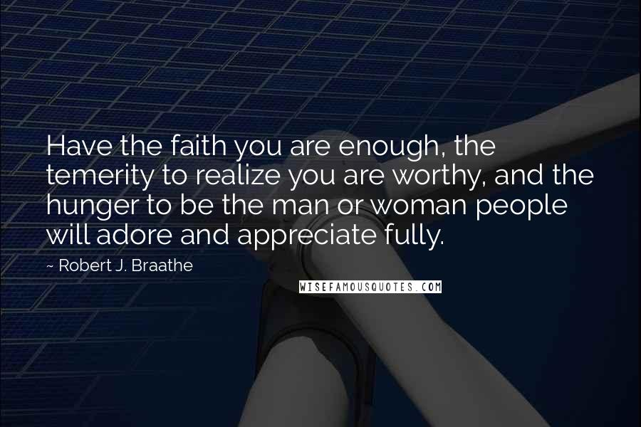 Robert J. Braathe quotes: Have the faith you are enough, the temerity to realize you are worthy, and the hunger to be the man or woman people will adore and appreciate fully.