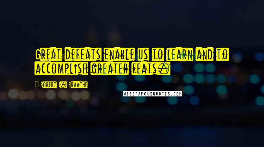 Robert J. Braathe quotes: Great defeats enable us to learn and to accomplish greater feats.