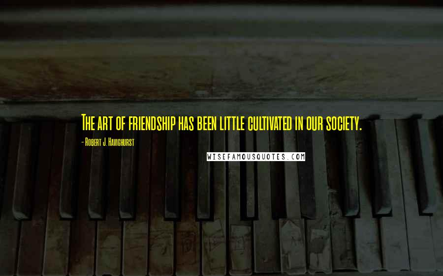 Robert J. Havighurst quotes: The art of friendship has been little cultivated in our society.