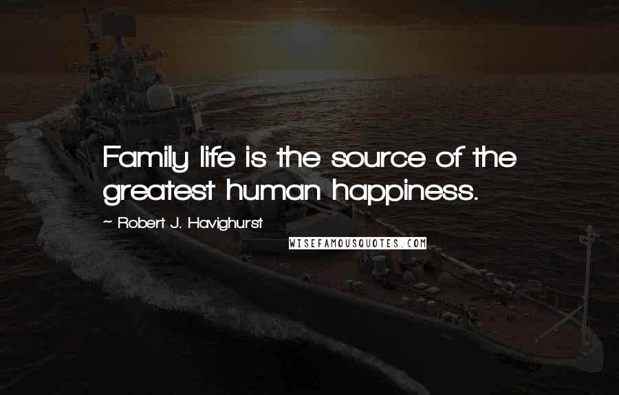 Robert J. Havighurst quotes: Family life is the source of the greatest human happiness.