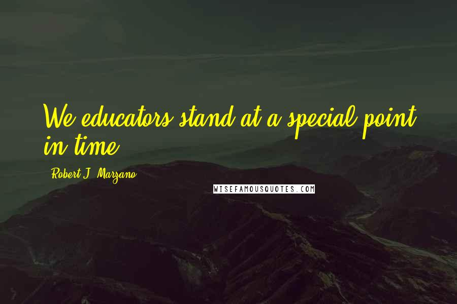 Robert J. Marzano quotes: We educators stand at a special point in time