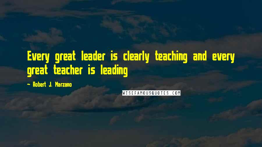 Robert J. Marzano quotes: Every great leader is clearly teaching and every great teacher is leading