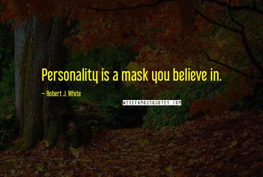 Robert J. White quotes: Personality is a mask you believe in.