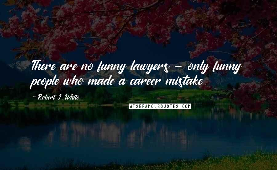 Robert J. White quotes: There are no funny lawyers - only funny people who made a career mistake.
