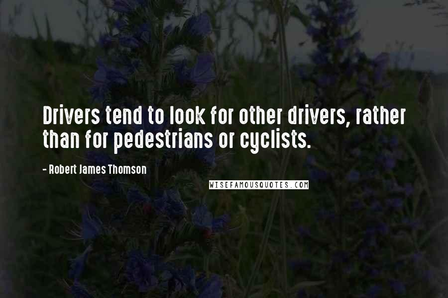 Robert James Thomson quotes: Drivers tend to look for other drivers, rather than for pedestrians or cyclists.