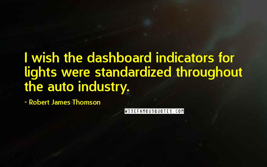 Robert James Thomson quotes: I wish the dashboard indicators for lights were standardized throughout the auto industry.