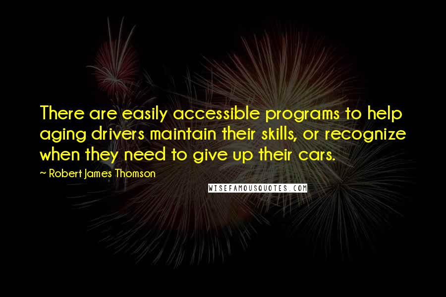 Robert James Thomson quotes: There are easily accessible programs to help aging drivers maintain their skills, or recognize when they need to give up their cars.