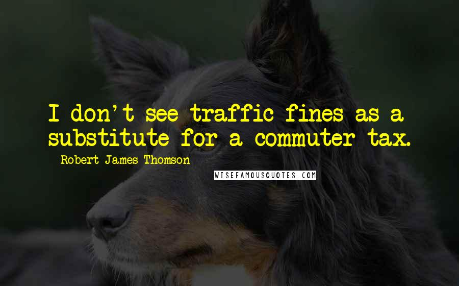 Robert James Thomson quotes: I don't see traffic fines as a substitute for a commuter tax.