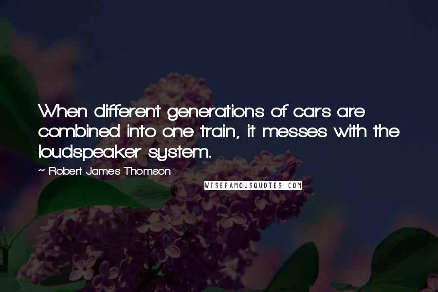 Robert James Thomson quotes: When different generations of cars are combined into one train, it messes with the loudspeaker system.