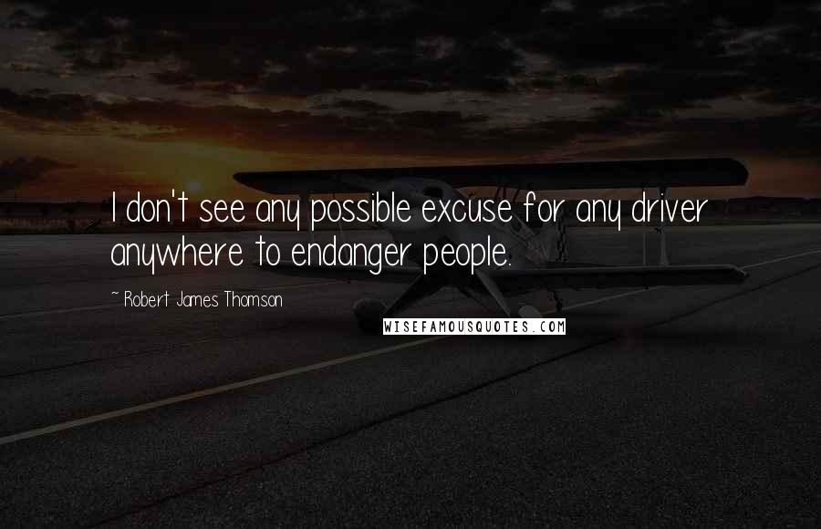 Robert James Thomson quotes: I don't see any possible excuse for any driver anywhere to endanger people.