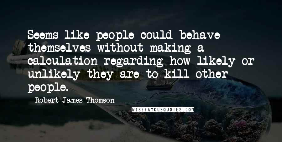 Robert James Thomson quotes: Seems like people could behave themselves without making a calculation regarding how likely or unlikely they are to kill other people.