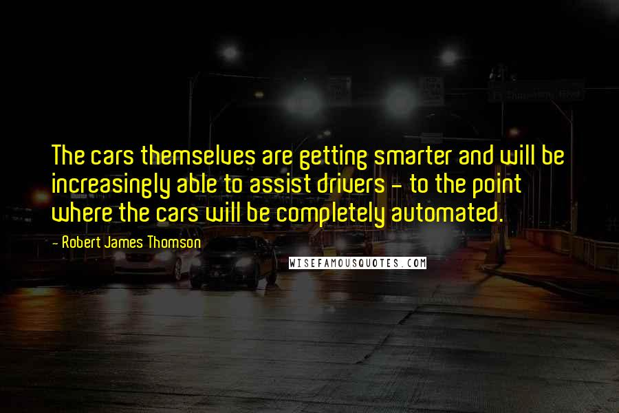 Robert James Thomson quotes: The cars themselves are getting smarter and will be increasingly able to assist drivers - to the point where the cars will be completely automated.