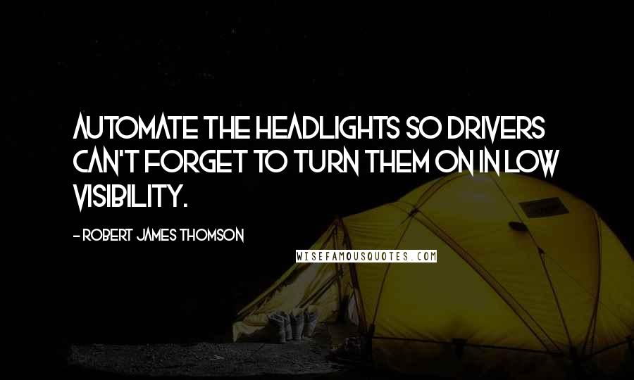 Robert James Thomson quotes: Automate the headlights so drivers can't forget to turn them on in low visibility.