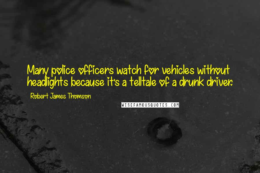 Robert James Thomson quotes: Many police officers watch for vehicles without headlights because it's a telltale of a drunk driver.