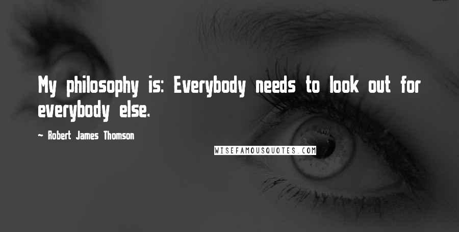 Robert James Thomson quotes: My philosophy is: Everybody needs to look out for everybody else.