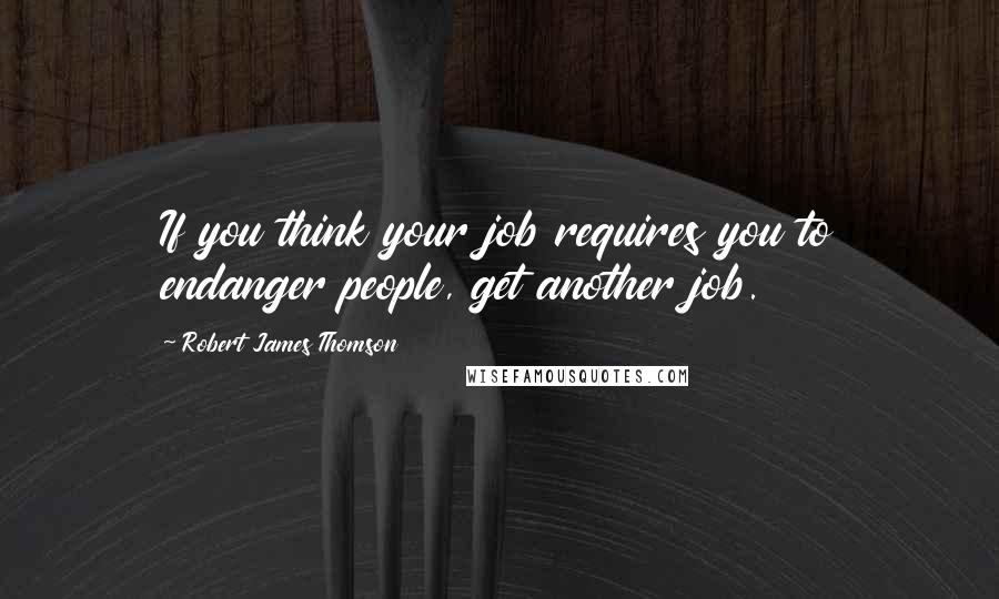 Robert James Thomson quotes: If you think your job requires you to endanger people, get another job.
